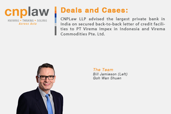 CNPLaw LLP advised the largest private bank in India on secured back-to-back letter of credit facilities to PT Virema Impex in Indonesia and Virema Commodities Pte. Ltd
