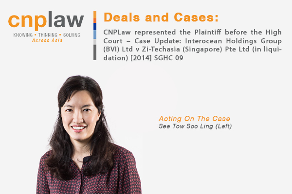 CNPLaw represented the Plaintiff before the High Court – Case Update- Interocean Holdings Group (BVI) Ltd v Zi-Techasia (Singapore) Pte Ltd (in liquidation) [2014] SGHC 09