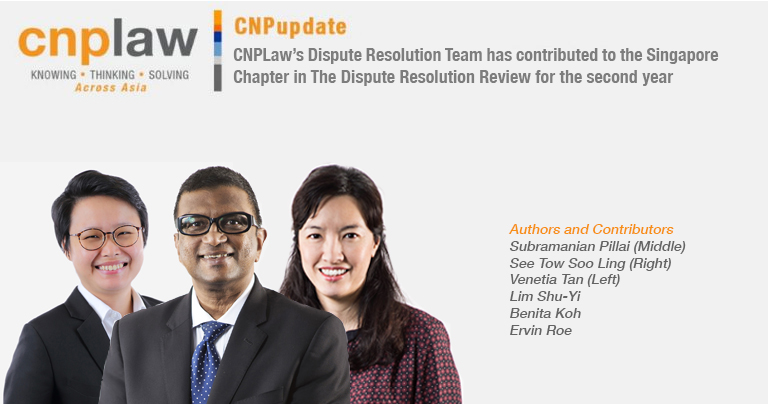 CNPLaw's Dispute Resolution Team has contributed to the Singapore Chapter in The Dispute Resolution Review for the second year
