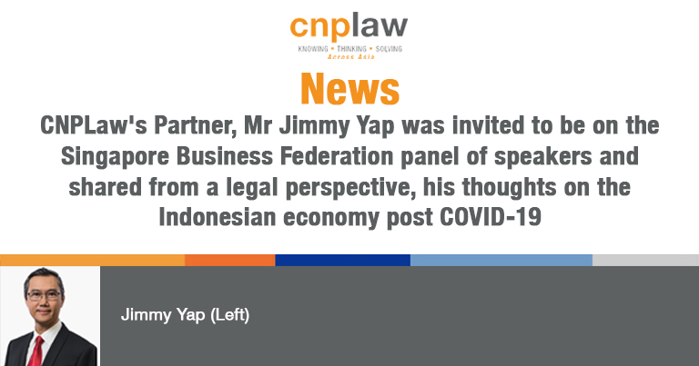 CNPLaw's Partner, Mr Jimmy Yap was invited to be on the Singapore Business Federation panel of speakers and shared from a legal perspective, his thoughts on the Indonesian economy post COVID-19
