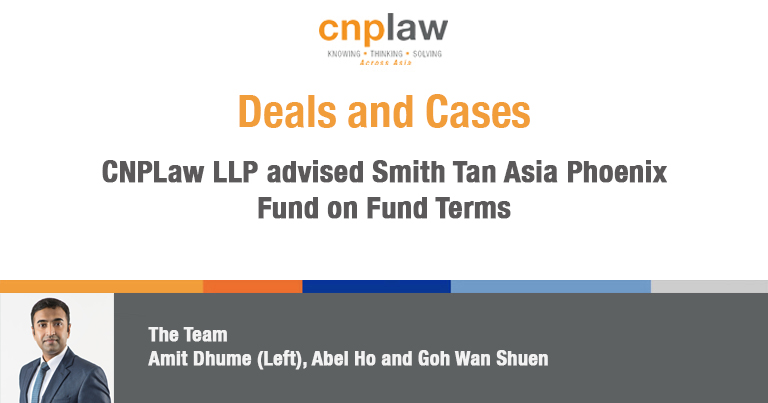 CNPLaw LLP advised Smith Tan Asia Phoenix Fund on Fund Terms(1)