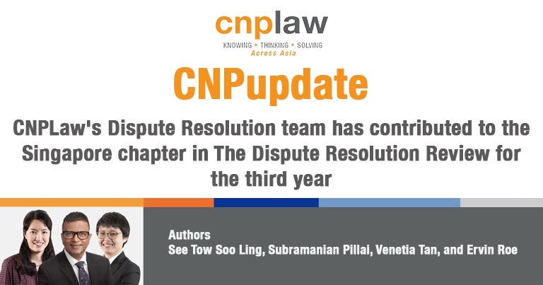 CNPLaw's Dispute Resolution team has contributed to the Singapore chapter in The Dispute Resolution Review for the third year